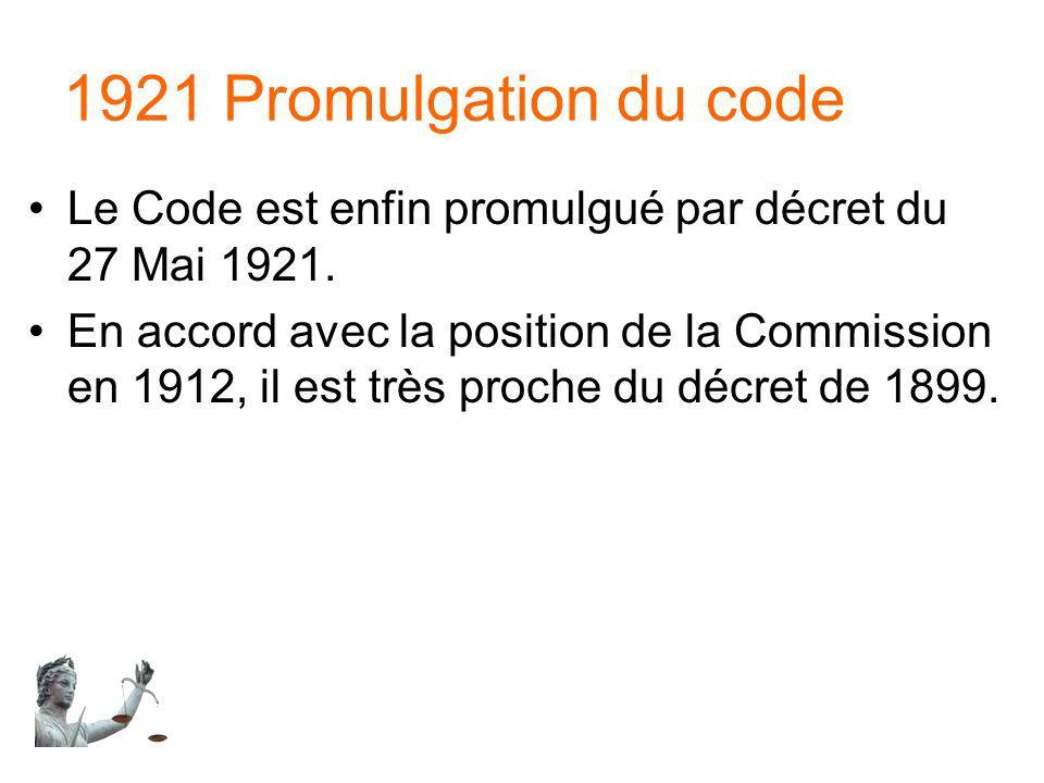 1921 Promulgation du code Le Code est enfin promulgué par décret du 27 Mai 1921. En accord avec la position de la Commission en 1912, il est très proc