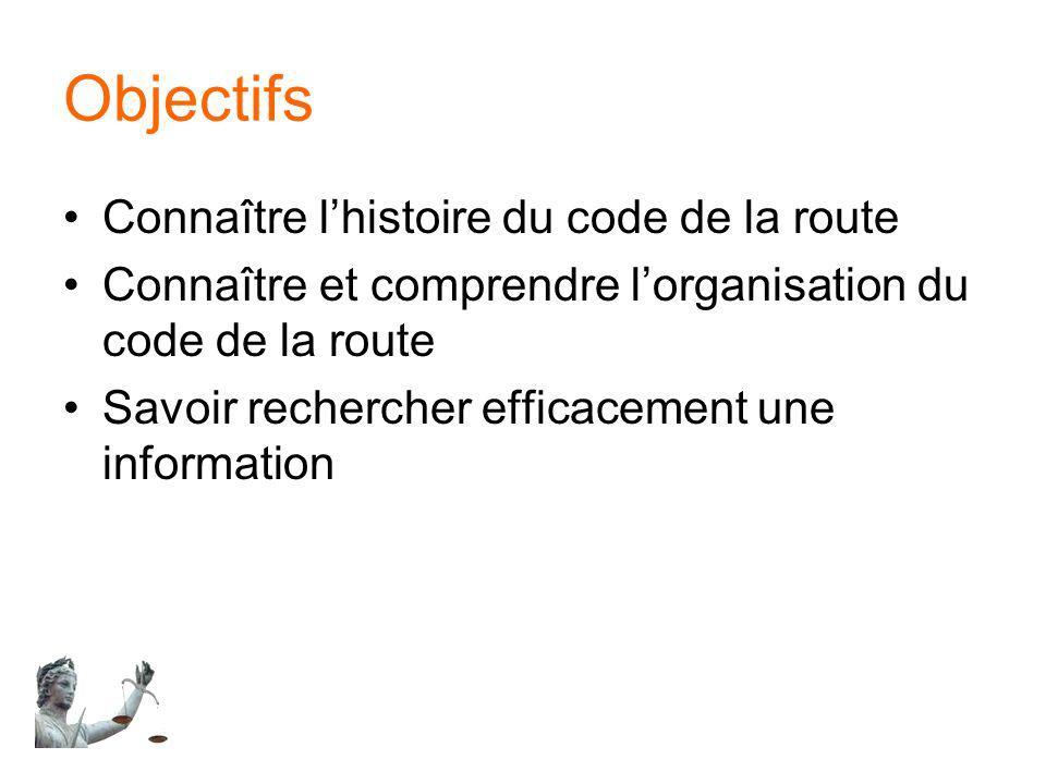 Objectifs Connaître lhistoire du code de la route Connaître et comprendre lorganisation du code de la route Savoir rechercher efficacement une informa