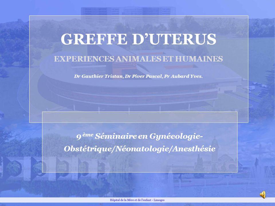 GREFFE DUTERUS EXPERIENCES ANIMALES ET HUMAINES Dr Gauthier Tristan, Dr Piver Pascal, Pr Aubard Yves. 9 ème Séminaire en Gynécologie- Obstétrique/Néon