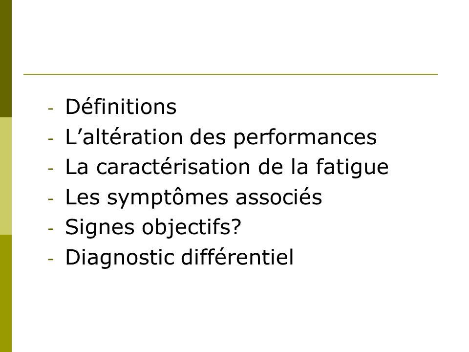 - Définitions - Laltération des performances - La caractérisation de la fatigue - Les symptômes associés - Signes objectifs.