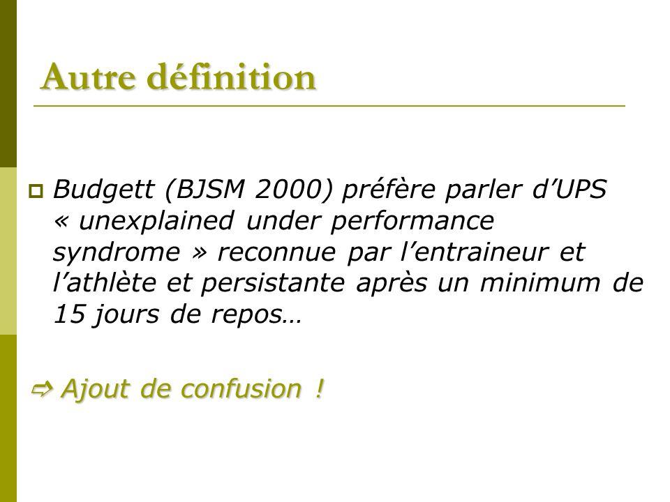 Autre définition Budgett (BJSM 2000) préfère parler dUPS « unexplained under performance syndrome » reconnue par lentraineur et lathlète et persistante après un minimum de 15 jours de repos… Ajout de confusion .