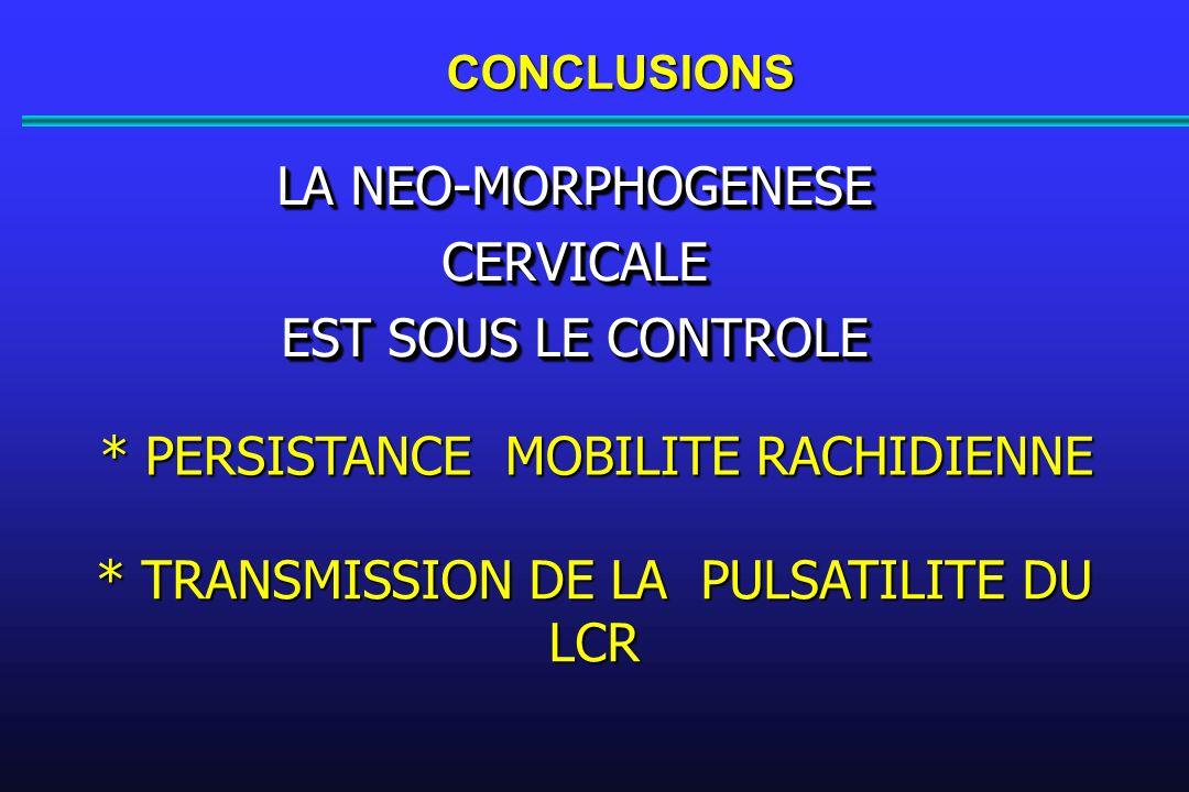 CONCLUSIONS LA NEO-MORPHOGENESE CERVICALE EST SOUS LE CONTROLE LA NEO-MORPHOGENESE CERVICALE EST SOUS LE CONTROLE * PERSISTANCE MOBILITE RACHIDIENNE * TRANSMISSION DE LA PULSATILITE DU LCR