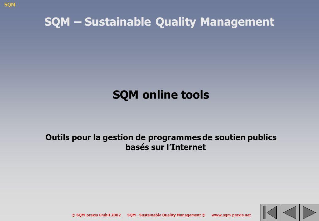 SQM © SQM-praxis GmbH 2002 SQM - Sustainable Quality Management ® www.sqm-praxis.net SQM online tools Outils pour la gestion de programmes de soutien publics basés sur lInternet SQM – Sustainable Quality Management