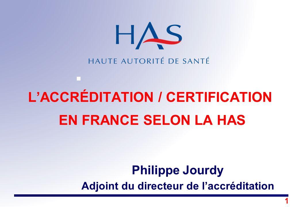 1 LACCRÉDITATION / CERTIFICATION EN FRANCE SELON LA HAS Philippe Jourdy Adjoint du directeur de laccréditation