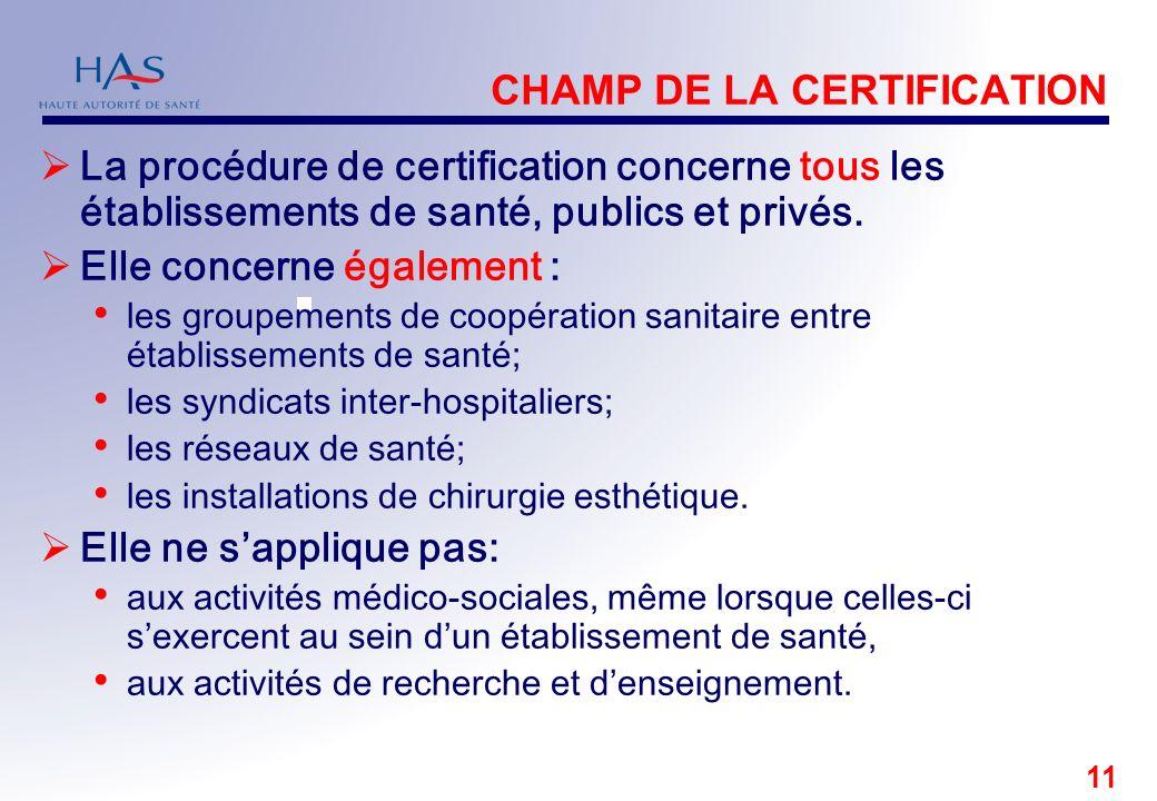 11 CHAMP DE LA CERTIFICATION La procédure de certification concerne tous les établissements de santé, publics et privés. Elle concerne également : les