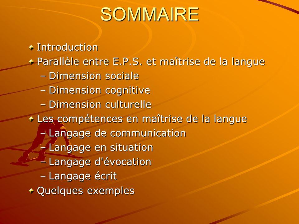 SOMMAIRE Introduction Parallèle entre E.P.S. et maîtrise de la langue –Dimension sociale –Dimension cognitive –Dimension culturelle Les compétences en