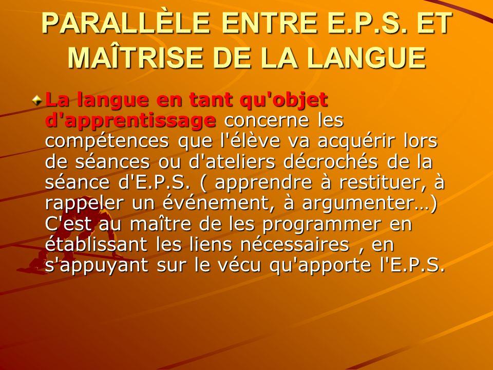 PARALLÈLE ENTRE E.P.S. ET MAÎTRISE DE LA LANGUE La langue en tant qu'objet d'apprentissage concerne les compétences que l'élève va acquérir lors de sé