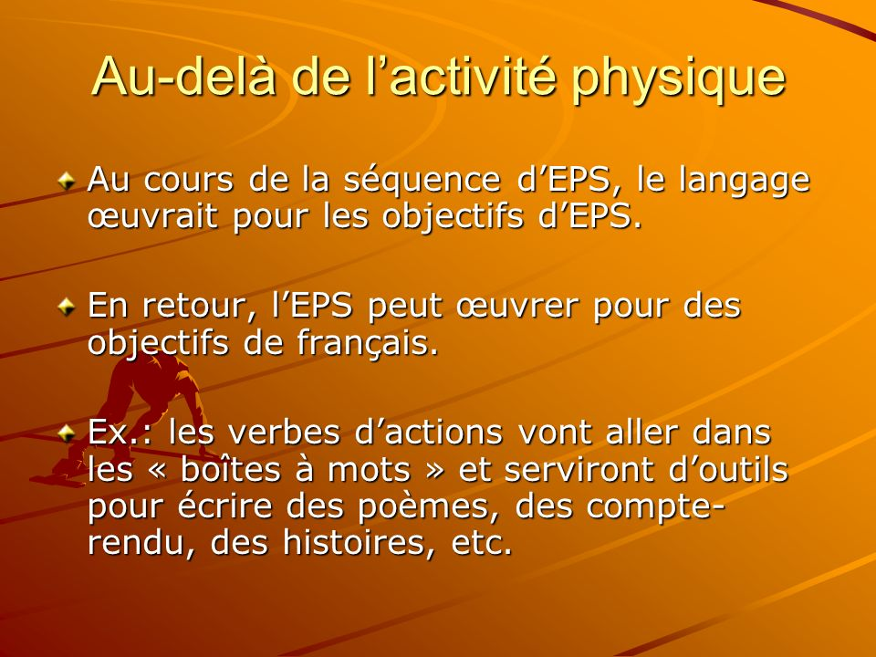 Au cours de la séquence dEPS, le langage œuvrait pour les objectifs dEPS. En retour, lEPS peut œuvrer pour des objectifs de français. Ex.: les verbes