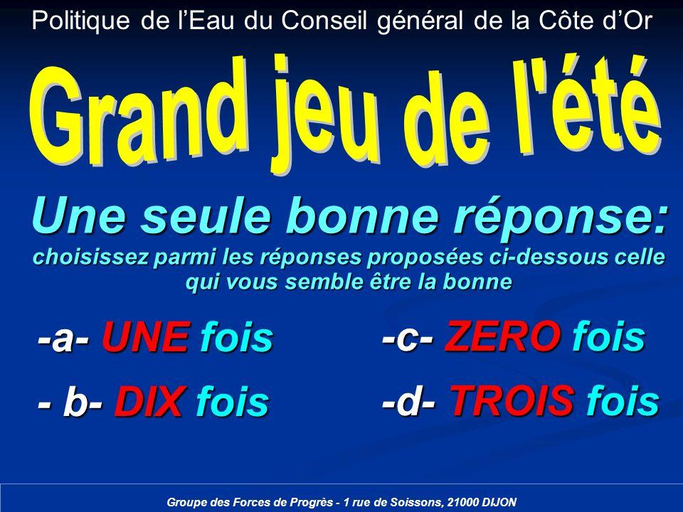 Politique de lEau du Conseil général de la Côte dOr Groupe des Forces de Progrès - 1 rue de Soissons, 21000 DIJON Une seule bonne réponse: choisissez