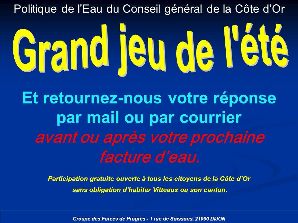 Politique de lEau du Conseil général de la Côte dOr Groupe des Forces de Progrès - 1 rue de Soissons, 21000 DIJON Et retournez-nous votre réponse par