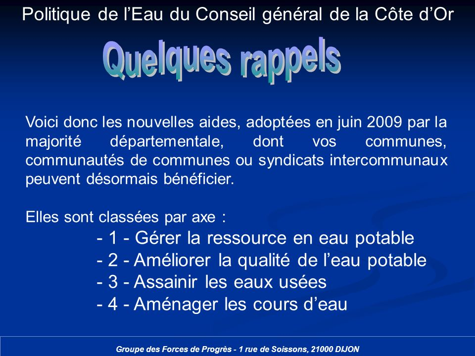 Politique de lEau du Conseil général de la Côte dOr Groupe des Forces de Progrès - 1 rue de Soissons, 21000 DIJON Voici donc les nouvelles aides, adop