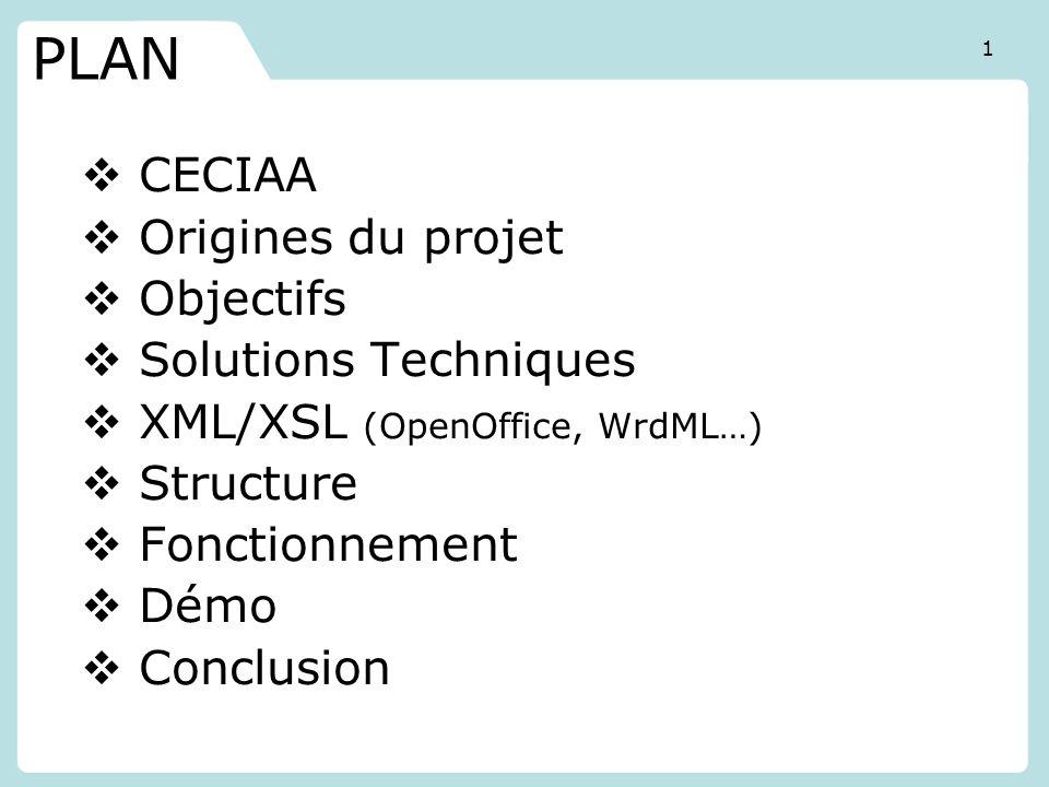 CECIAA Origines du projet Objectifs Solutions Techniques XML/XSL (OpenOffice, WrdML…) Structure Fonctionnement Démo Conclusion PLAN 1
