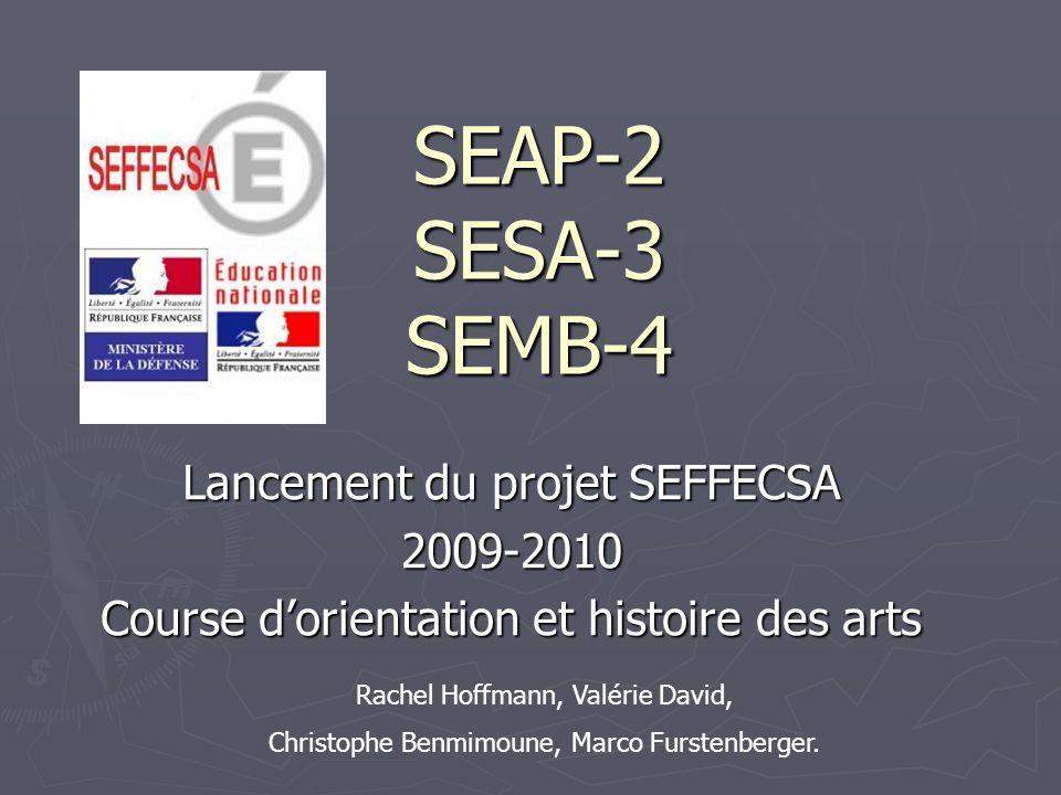 SEAP-2 SESA-3 SEMB-4 Lancement du projet SEFFECSA 2009-2010 Course dorientation et histoire des arts Rachel Hoffmann, Valérie David, Christophe Benmim
