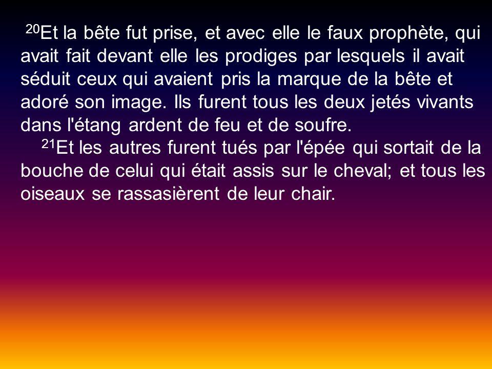 20 Et la bête fut prise, et avec elle le faux prophète, qui avait fait devant elle les prodiges par lesquels il avait séduit ceux qui avaient pris la