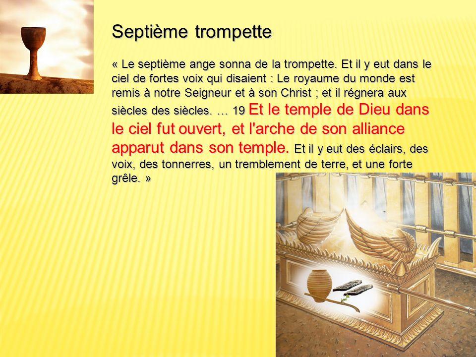 Septième trompette « Le septième ange sonna de la trompette. Et il y eut dans le ciel de fortes voix qui disaient : Le royaume du monde est remis à no