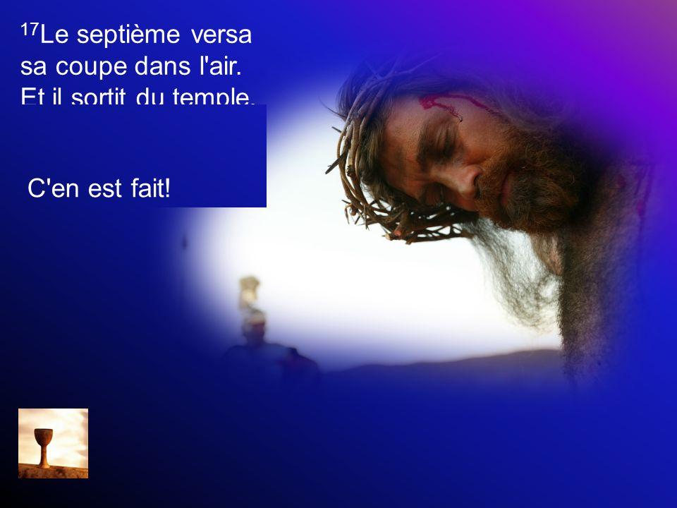 17 Le septième versa sa coupe dans l'air. Et il sortit du temple, du trône, une voix forte qui disait: C'en est fait!