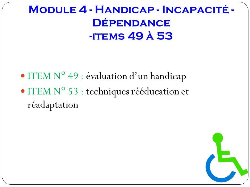Module 4 - Handicap - Incapacité - Dépendance -items 49 à 53 ITEM N° 49 : évaluation dun handicap ITEM N° 53 : techniques rééducation et réadaptation