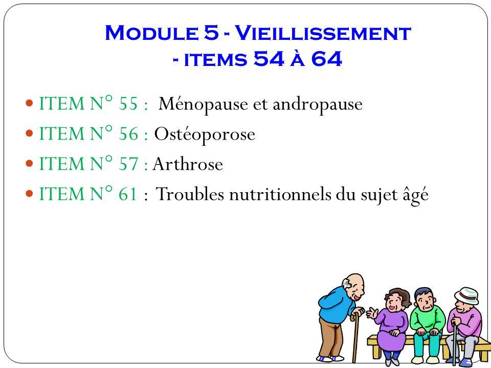 Module 5 - Vieillissement - items 54 à 64 ITEM N° 55 : Ménopause et andropause ITEM N° 56 : Ostéoporose ITEM N° 57 : Arthrose ITEM N° 61 : Troubles nu