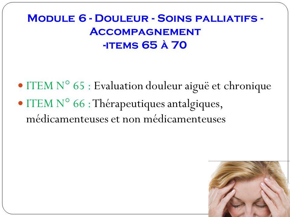 Module 6 - Douleur - Soins palliatifs - Accompagnement -items 65 à 70 ITEM N° 65 : Evaluation douleur aiguë et chronique ITEM N° 66 : Thérapeutiques a