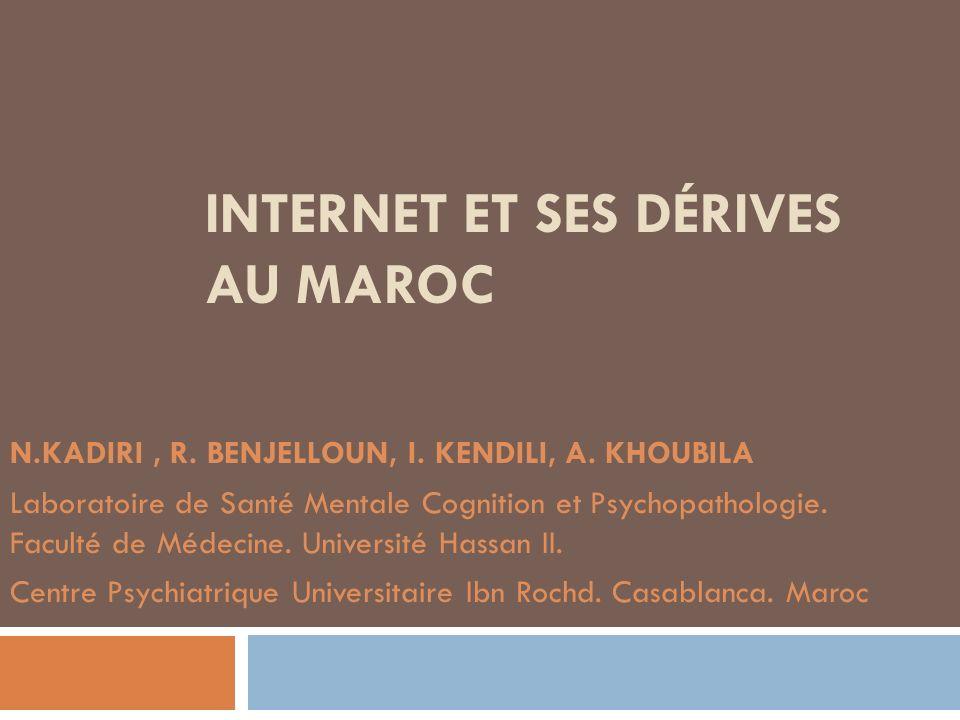 INTERNET ET SES DÉRIVES AU MAROC N.KADIRI, R. BENJELLOUN, I. KENDILI, A. KHOUBILA Laboratoire de Santé Mentale Cognition et Psychopathologie. Faculté