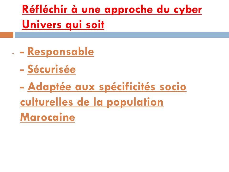 Réfléchir à une approche du cyber Univers qui soit- Responsable - Sécurisée - Adaptée aux spécificités socio culturelles de la population Marocaine