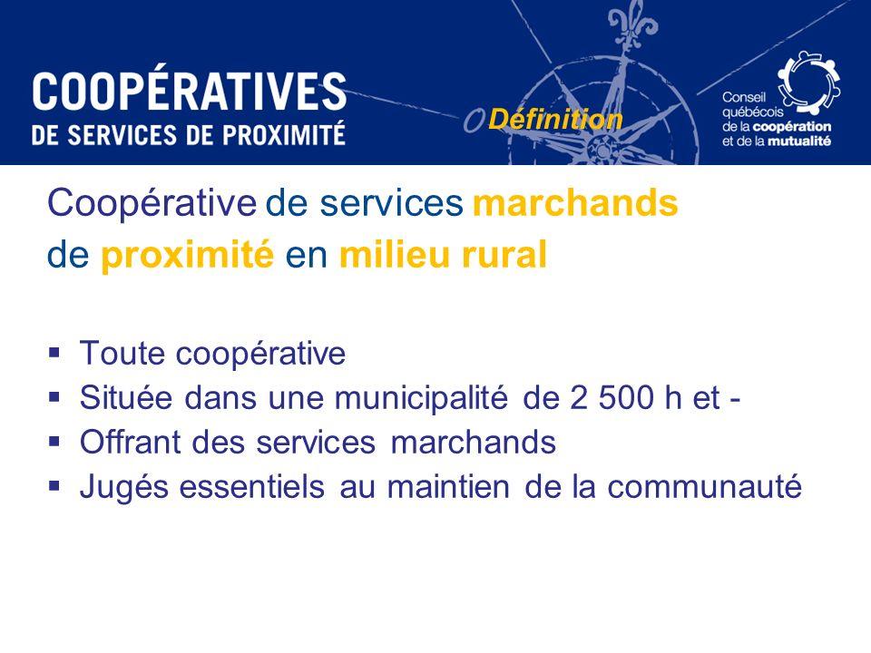 Définition Coopérative de services marchands de proximité en milieu rural Toute coopérative Située dans une municipalité de 2 500 h et - Offrant des s