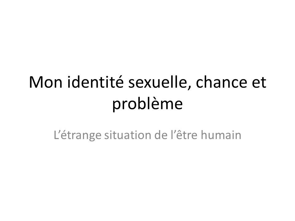 Mon identité sexuelle, chance et problème Létrange situation de lêtre humain