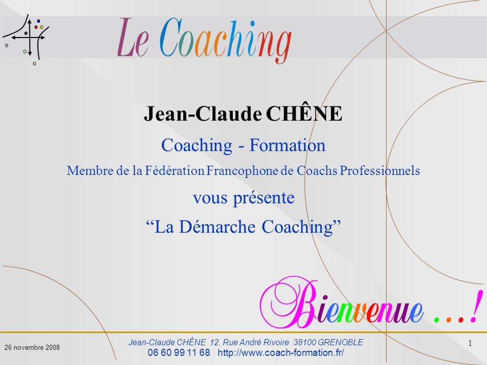 Jean-Claude CHÊNE 12, Rue André Rivoire 38100 GRENOBLE 06 60 99 11 68 http://www.coach-formation.fr/ 1 26 novembre 2008 Jean-Claude CHÊNE Coaching - F