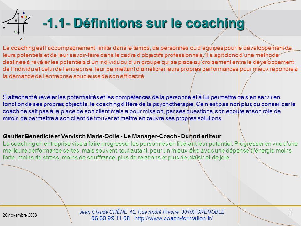 Jean-Claude CHÊNE 12, Rue André Rivoire 38100 GRENOBLE 06 60 99 11 68 http://www.coach-formation.fr/ 6 26 novembre 2008 -1.1- Définitions sur le coaching Le coaching, cest laccompagnement dune personne ou dune équipe.