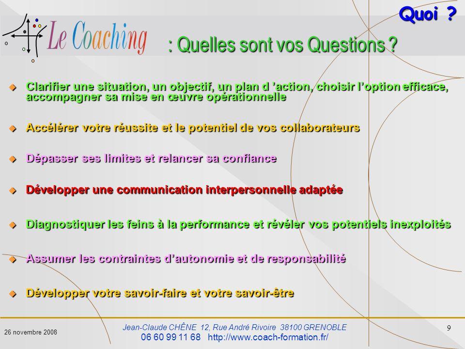 Jean-Claude CHÊNE 12, Rue André Rivoire 38100 GRENOBLE 06 60 99 11 68 http://www.coach-formation.fr/ 9 26 novembre 2008 : Quelles sont vos Questions ?
