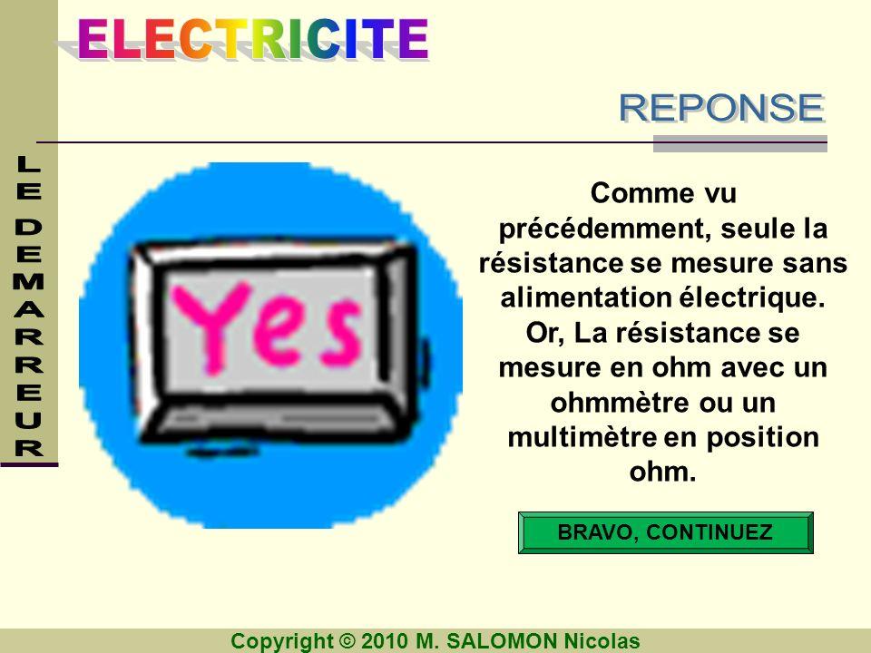 Copyright © 2010 M. SALOMON Nicolas BRAVO, CONTINUEZ Comme vu précédemment, seule la résistance se mesure sans alimentation électrique. Or, La résista