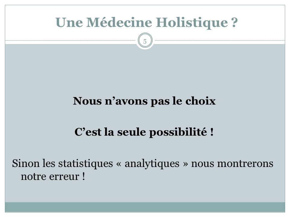 Une Médecine Holistique ? Nous navons pas le choix Cest la seule possibilité ! Sinon les statistiques « analytiques » nous montrerons notre erreur ! 5