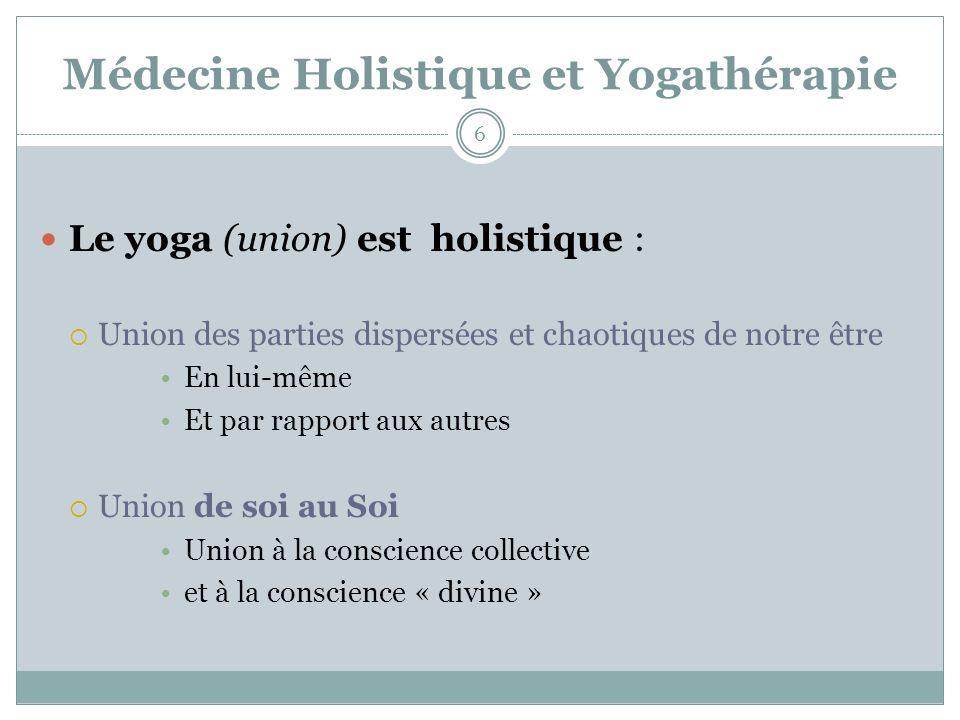 Médecine Holistique et Yogathérapie Le yoga (union) est holistique : Union des parties dispersées et chaotiques de notre être En lui-même Et par rapport aux autres Union de soi au Soi Union à la conscience collective et à la conscience « divine » 6