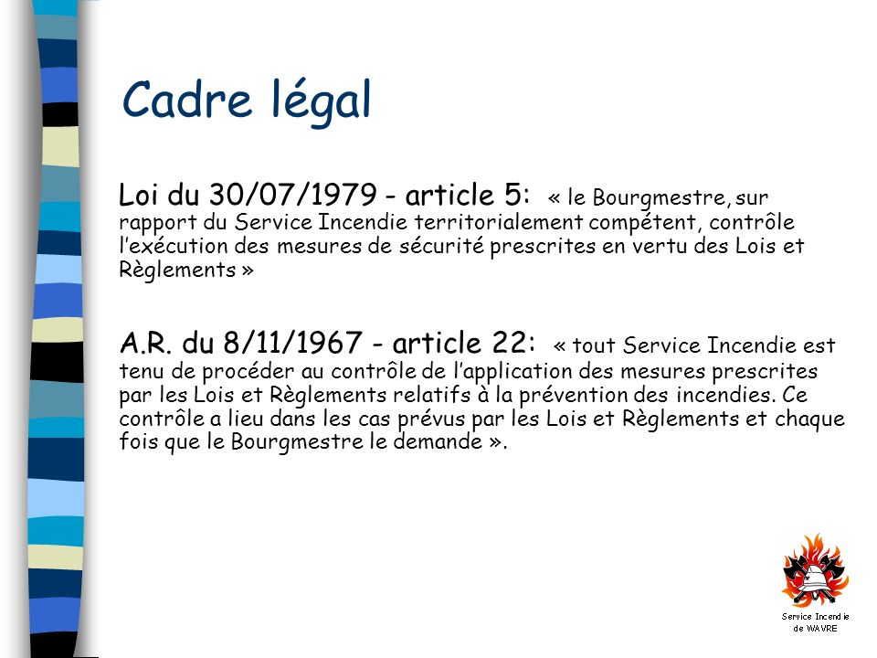 Cadre légal Loi du 30/07/1979 - article 5: « le Bourgmestre, sur rapport du Service Incendie territorialement compétent, contrôle lexécution des mesures de sécurité prescrites en vertu des Lois et Règlements » A.R.