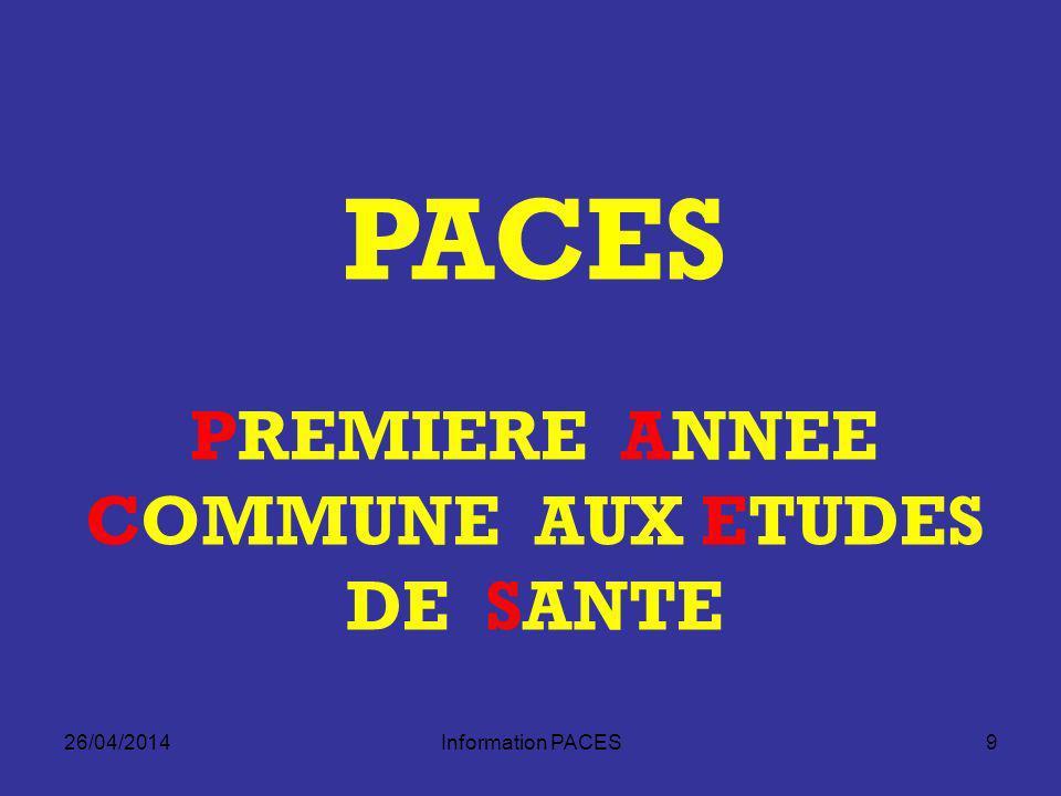 26/04/2014Information PACES10 Filières Santé à Paris 7 4 filières santé Médecine Odontologie ( P7, Garancière) Pharmacie ( P5, Observatoire) Maïeutique (sage-femme, écoles de Poissy et Baudelocque) 1 filière paramédicale Kinésithérapie (par convention ENKRE, St Maurice) 1 année commune, 4 concours !