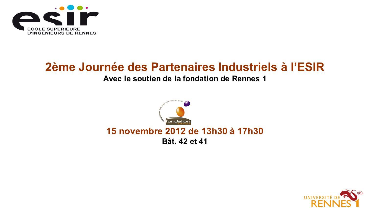 2ème Journée des Partenaires Industriels à lESIR Avec le soutien de la fondation de Rennes 1 15 novembre 2012 de 13h30 à 17h30 Bât.