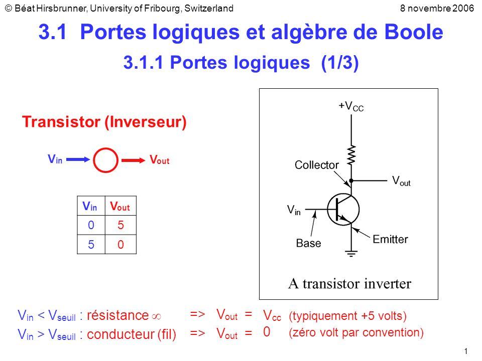 2 V in V out 01 10 3.1.1 Portes logiques (2/3) Porte inverseur Exemples Porte NANDPorte NOR V1V1 V2V2 V out 00 01 10 11 V1V1 V2V2 00 01 10 11 Rappel: V in = 0 : résistance V in = 1 : conducteur (fil de fer) 1 1 1 0 1 0 0 0 Les circuits logiques élémentaires sont appelés portes logiques ou portes (gates en anglais)
