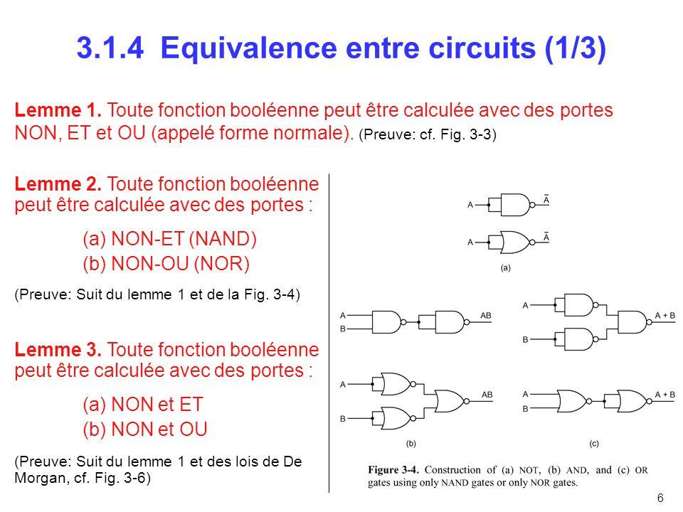 6 3.1.4 Equivalence entre circuits (1/3) Lemme 1. Toute fonction booléenne peut être calculée avec des portes NON, ET et OU (appelé forme normale). (P