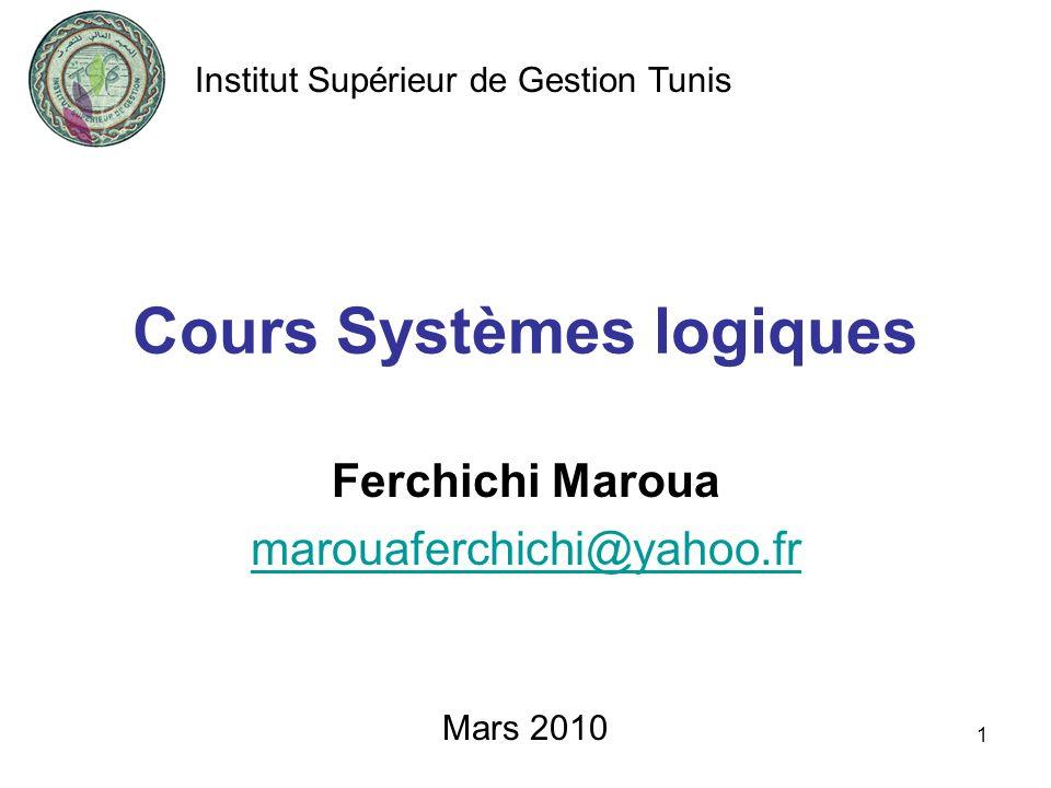 1 Cours Systèmes logiques Ferchichi Maroua marouaferchichi@yahoo.fr Mars 2010 Institut Supérieur de Gestion Tunis