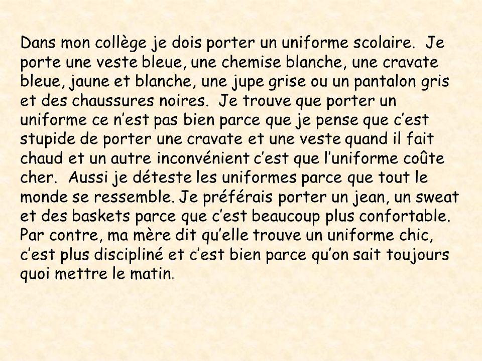 Dans mon collège je dois porter un uniforme scolaire. Je porte une veste bleue, une chemise blanche, une cravate bleue, jaune et blanche, une jupe gri