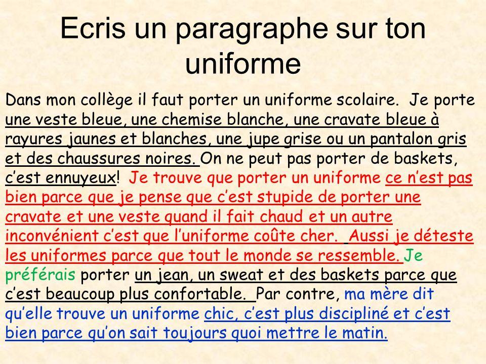 Ecris un paragraphe sur ton uniforme Dans mon collège il faut porter un uniforme scolaire. Je porte une veste bleue, une chemise blanche, une cravate