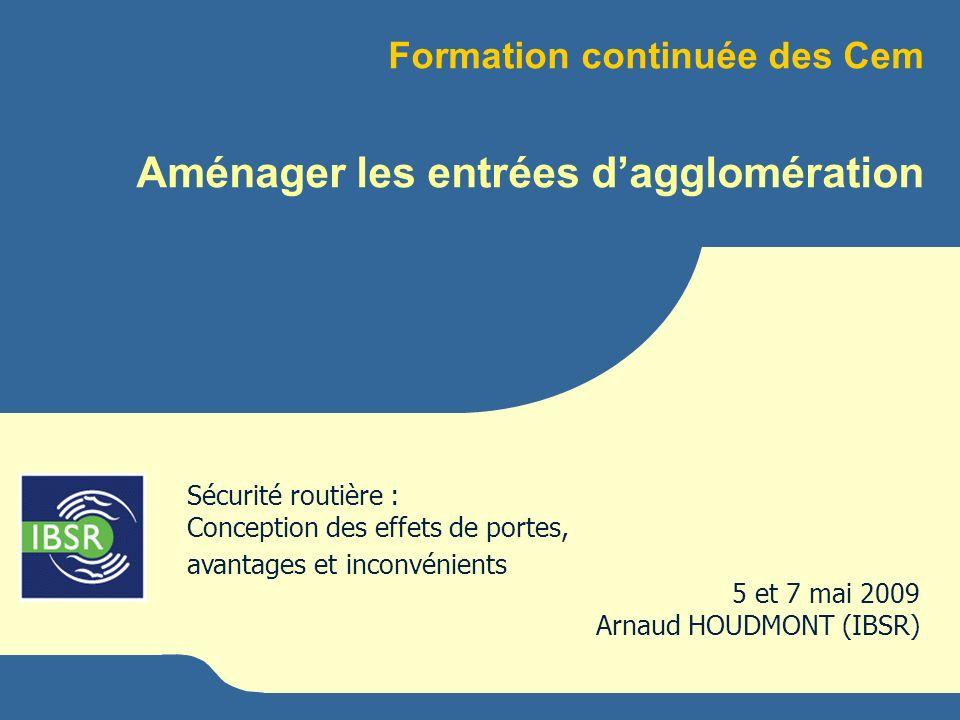 Formation continuée des Cem Aménager les entrées dagglomération 5 et 7 mai 2009 Arnaud HOUDMONT (IBSR) Sécurité routière : Conception des effets de po