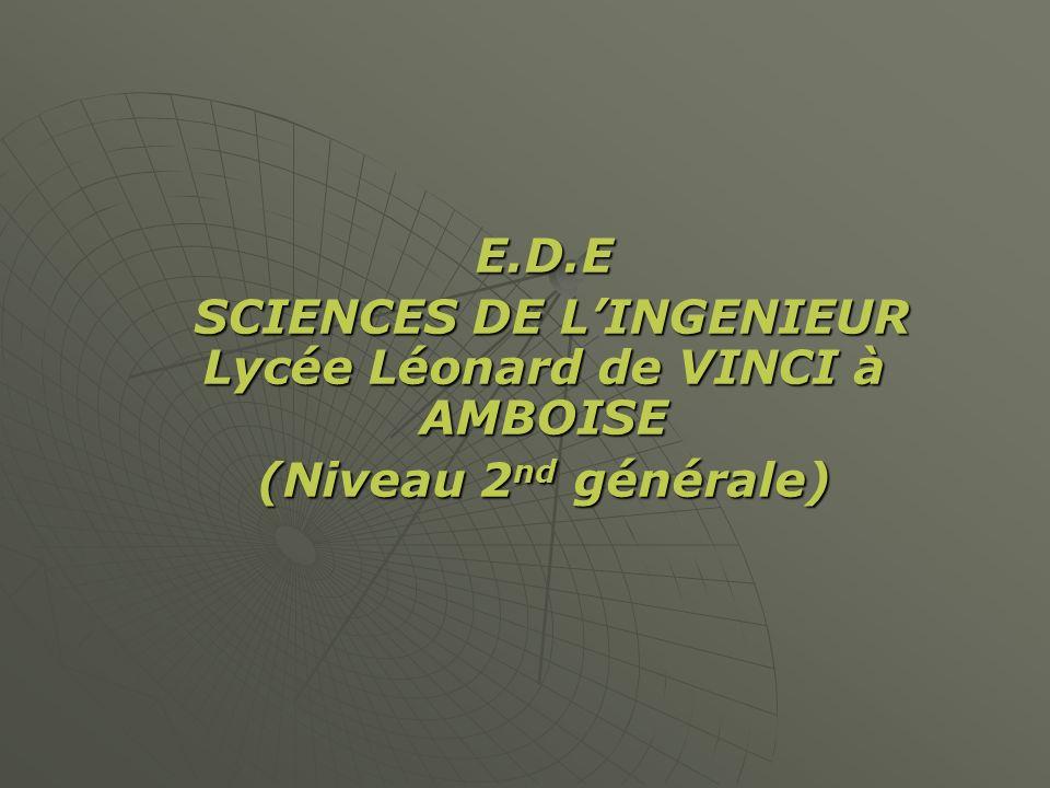 E.D.E SCIENCES DE LINGENIEUR Lycée Léonard de VINCI à AMBOISE SCIENCES DE LINGENIEUR Lycée Léonard de VINCI à AMBOISE (Niveau 2 nd générale)