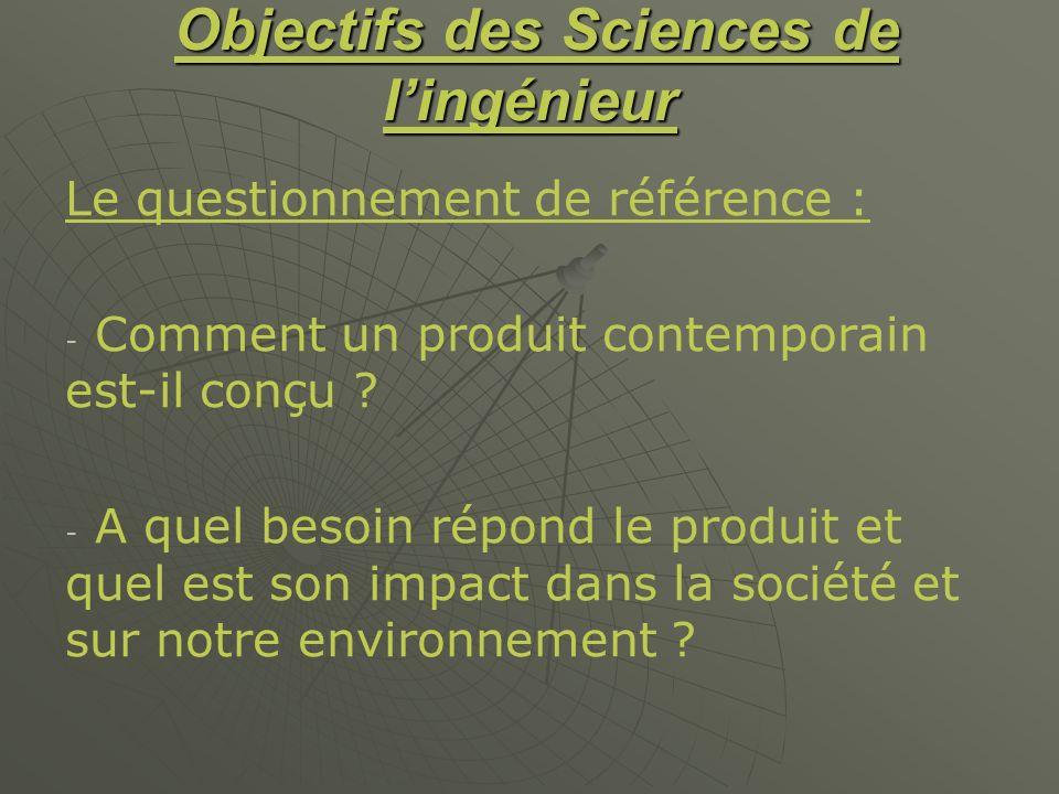 Objectifs des Sciences de lingénieur Objectifs des Sciences de lingénieur Le questionnement de référence : - - Comment un produit contemporain est-il
