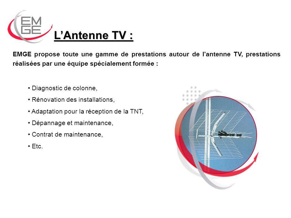 LAntenne TV : EMGE propose toute une gamme de prestations autour de l antenne TV, prestations réalisées par une équipe spécialement formée : Diagnostic de colonne, Rénovation des installations, Adaptation pour la réception de la TNT, Dépannage et maintenance, Contrat de maintenance, Etc.