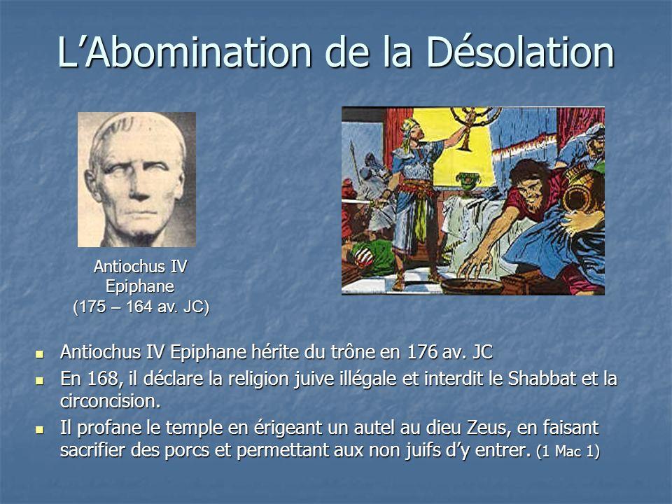 LAbomination de la Désolation Antiochus IV Epiphane hérite du trône en 176 av. JC Antiochus IV Epiphane hérite du trône en 176 av. JC En 168, il décla