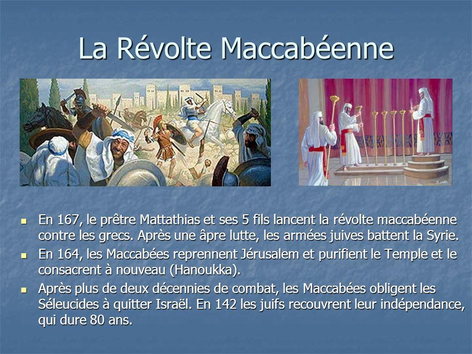 La Révolte Maccabéenne En 167, le prêtre Mattathias et ses 5 fils lancent la révolte maccabéenne contre les grecs. Après une âpre lutte, les armées ju