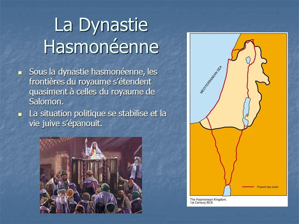 La Dynastie Hasmonéenne Sous la dynastie hasmonéenne, les frontières du royaume sétendent quasiment à celles du royaume de Salomon. Sous la dynastie h