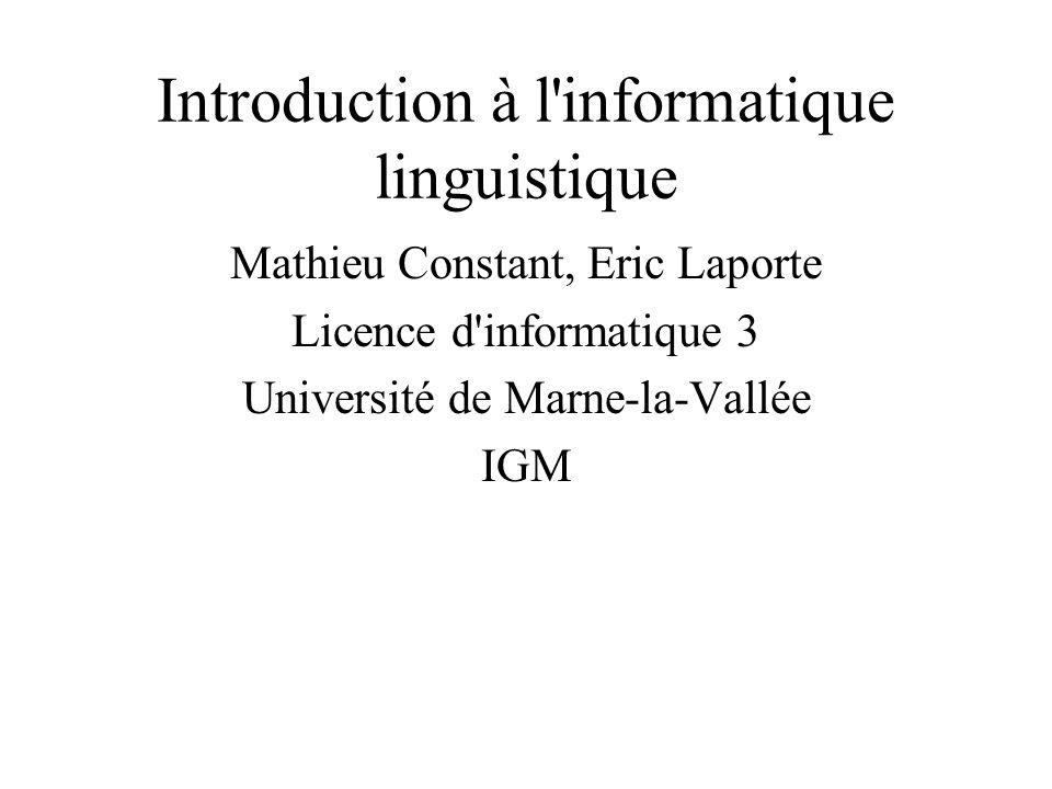Introduction à l informatique linguistique Mathieu Constant, Eric Laporte Licence d informatique 3 Université de Marne-la-Vallée IGM
