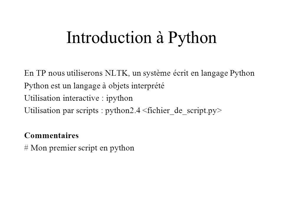 Introduction à Python En TP nous utiliserons NLTK, un système écrit en langage Python Python est un langage à objets interprété Utilisation interactive : ipython Utilisation par scripts : python2.4 Commentaires # Mon premier script en python
